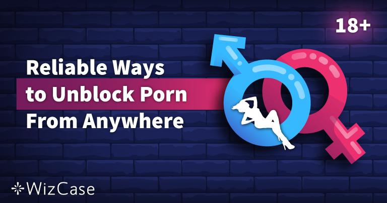 7 formas fiables de desbloquear porno desde cualquier lugar en 2021